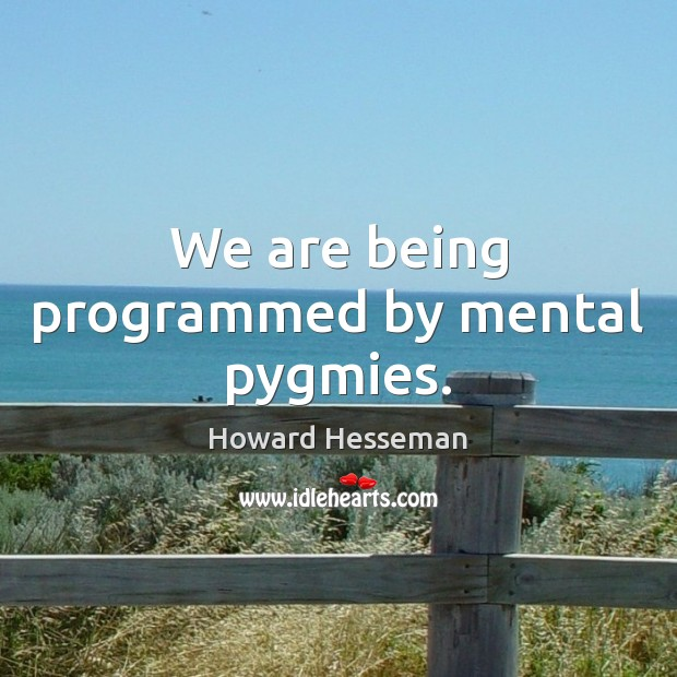 We are being programmed by mental pygmies. Image