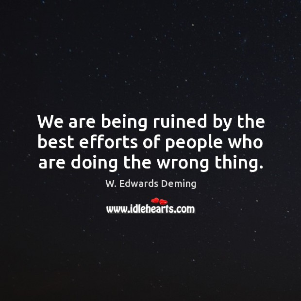 We are being ruined by the best efforts of people who are doing the wrong thing. W. Edwards Deming Picture Quote