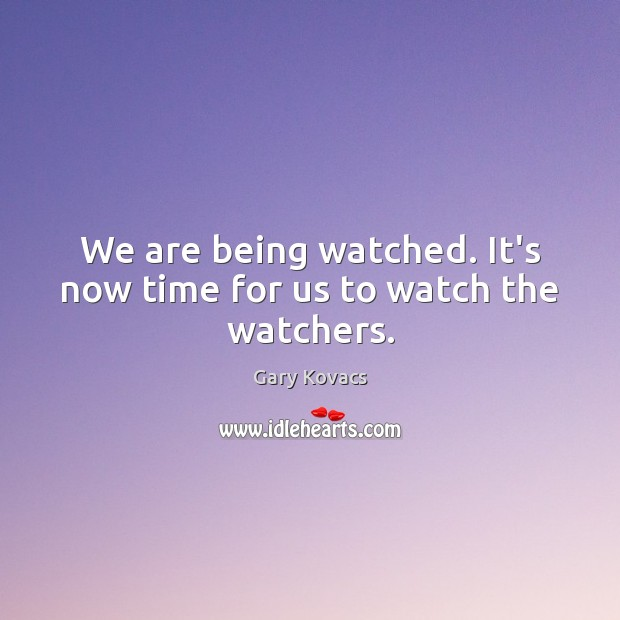 Image, We are being watched. It's now time for us to watch the watchers.
