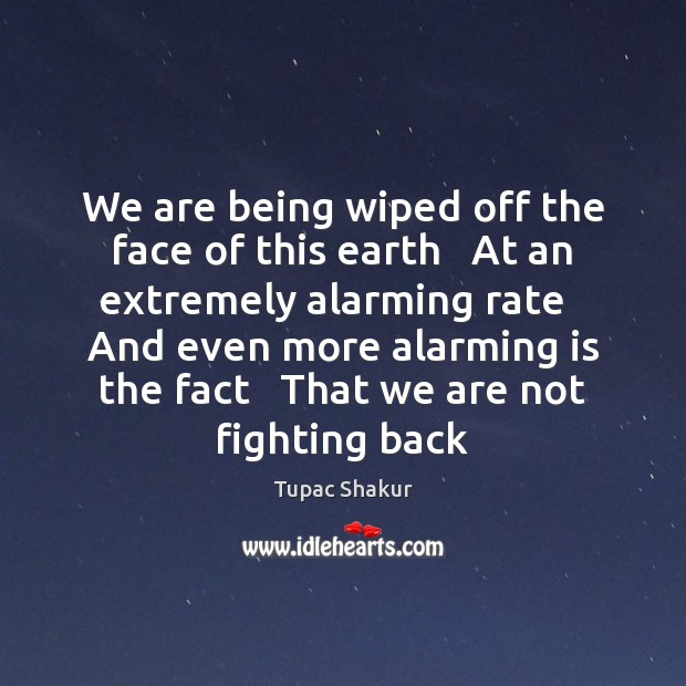 We are being wiped off the face of this earth   At an Earth Quotes Image