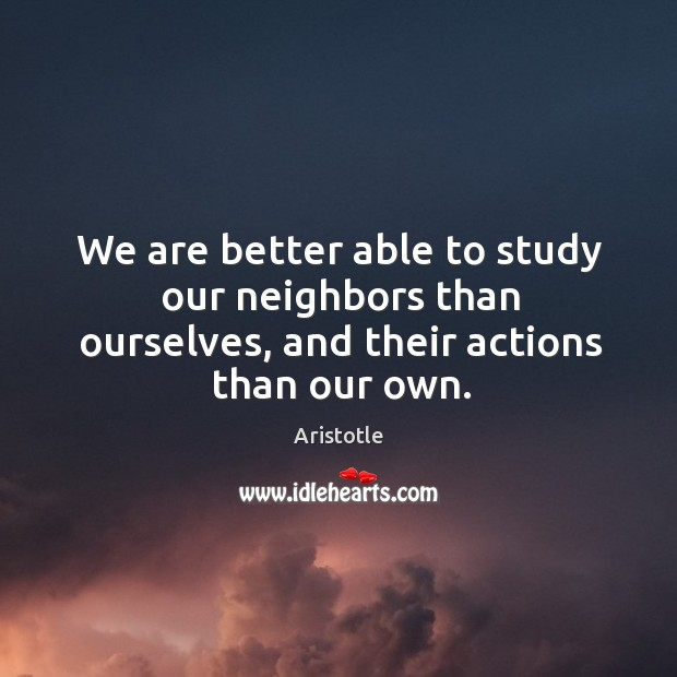 Image, We are better able to study our neighbors than ourselves, and their actions than our own.