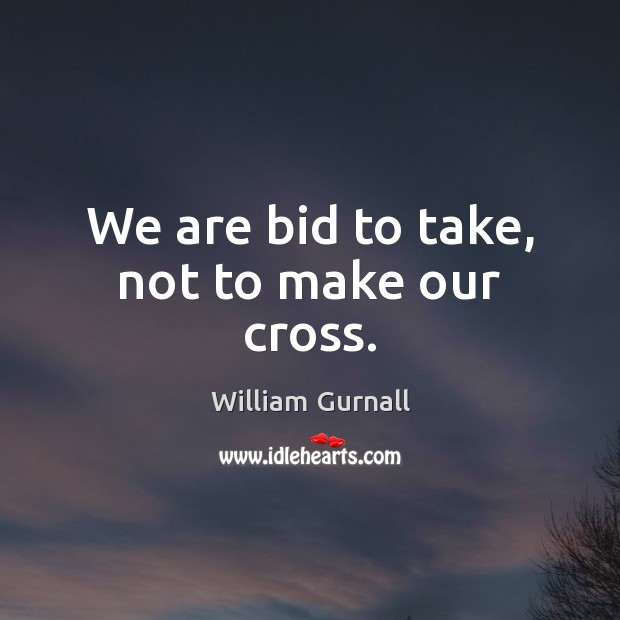 We are bid to take, not to make our cross. William Gurnall Picture Quote