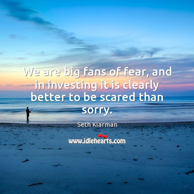 We are big fans of fear, and in investing it is clearly better to be scared than sorry. Seth Klarman Picture Quote