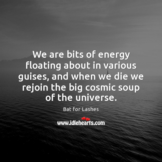 Image, We are bits of energy floating about in various guises, and when