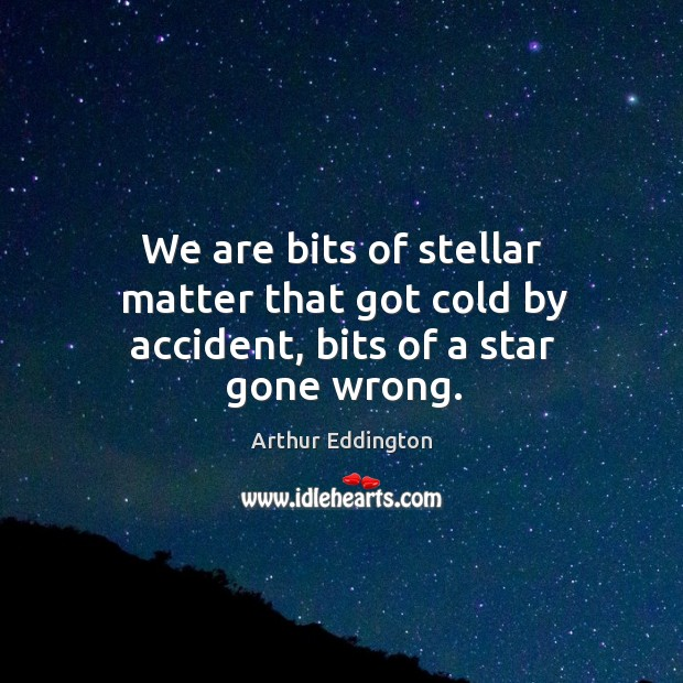 We are bits of stellar matter that got cold by accident, bits of a star gone wrong. Arthur Eddington Picture Quote