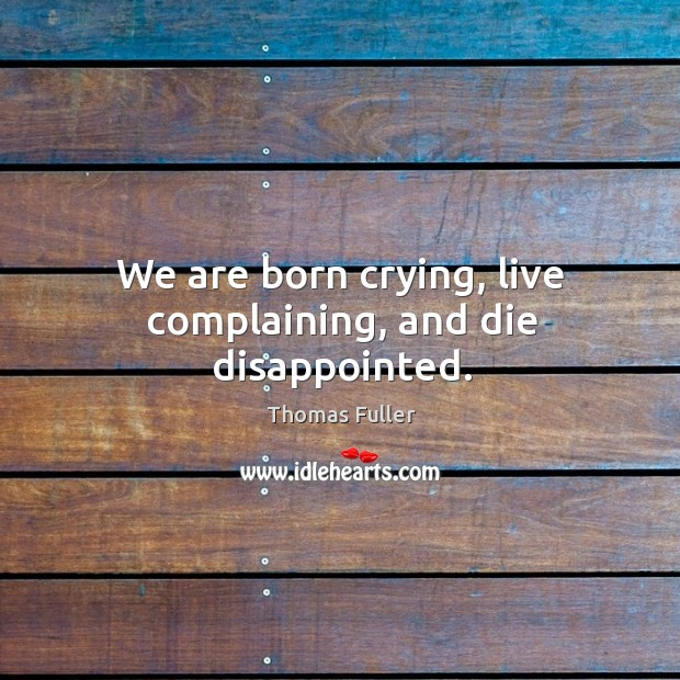 We are born crying, live complaining, and die disappointed. Thomas Fuller Picture Quote