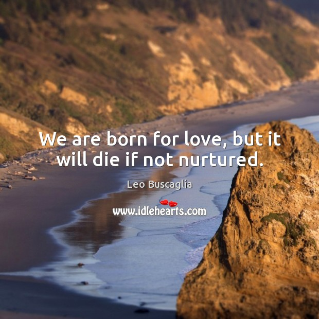 Image, We are born for love, but it will die if not nurtured.