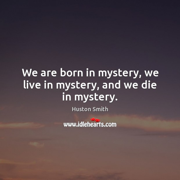 We are born in mystery, we live in mystery, and we die in mystery. Image