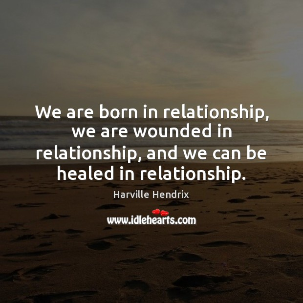 Image, We are born in relationship, we are wounded in relationship, and we