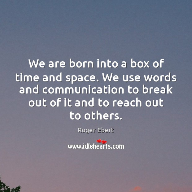 We are born into a box of time and space. We use Image