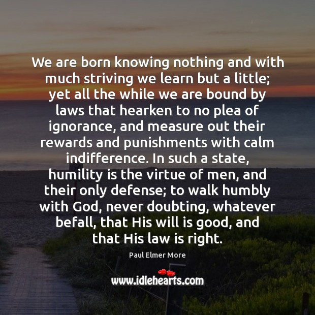 We are born knowing nothing and with much striving we learn but Humility Quotes Image
