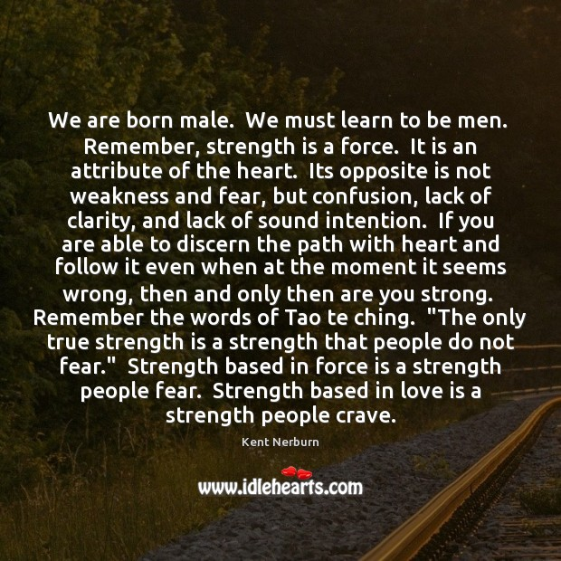 We are born male.  We must learn to be men.  Remember, strength Kent Nerburn Picture Quote
