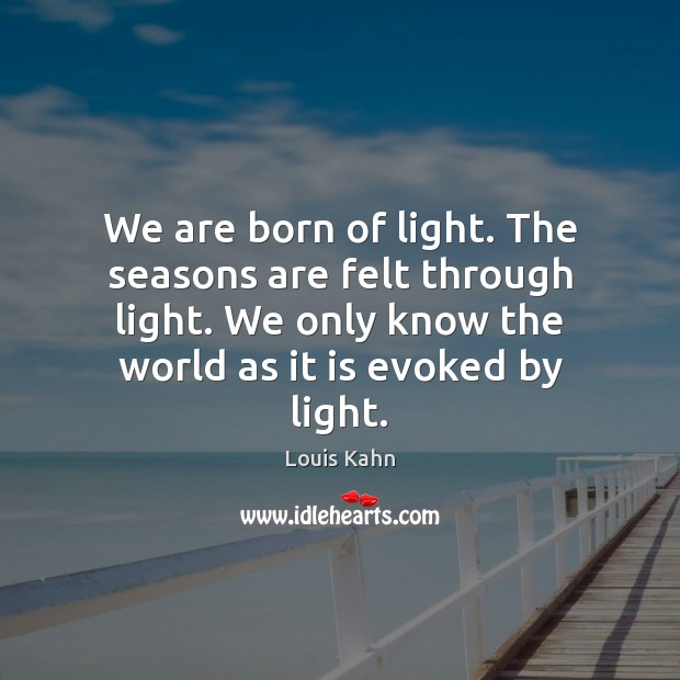 Image, We are born of light. The seasons are felt through light. We