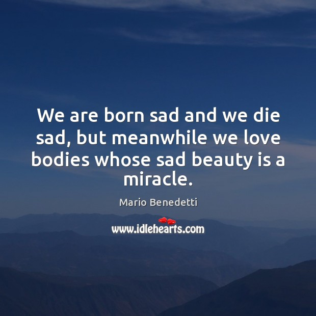 We are born sad and we die sad, but meanwhile we love Beauty Quotes Image