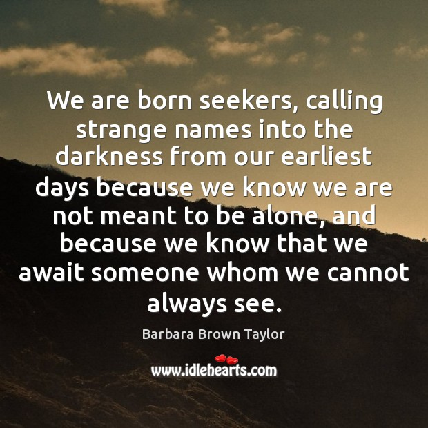 We are born seekers, calling strange names into the darkness from our Barbara Brown Taylor Picture Quote