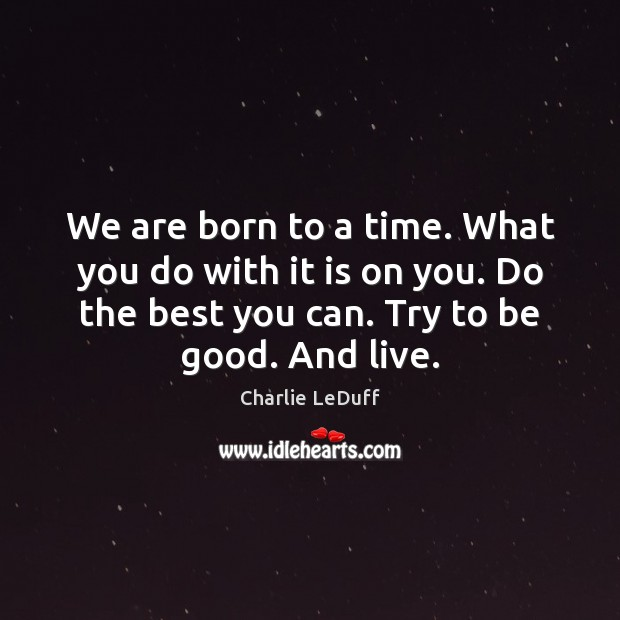 We are born to a time. What you do with it is Image