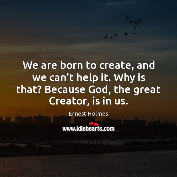 We are born to create, and we can't help it. Why is Ernest Holmes Picture Quote
