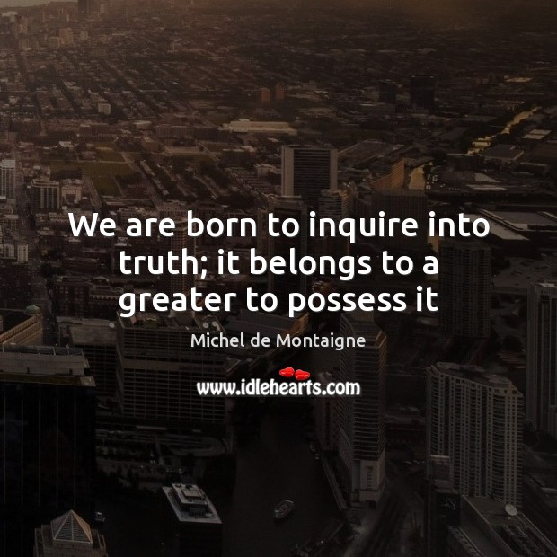 Image, We are born to inquire into truth; it belongs to a greater to possess it