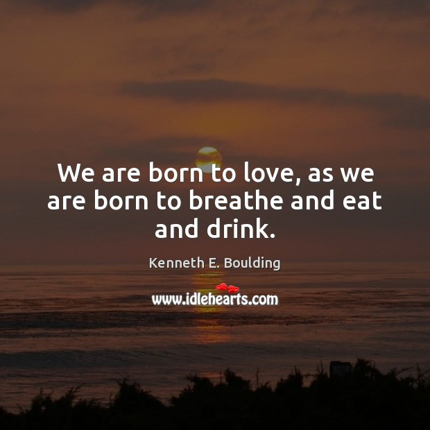 We are born to love, as we are born to breathe and eat and drink. Image