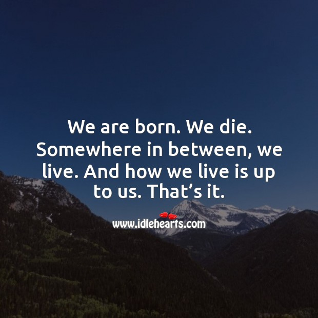 We are born. We die. Somewhere in between, we live. Inspirational Life Quotes Image