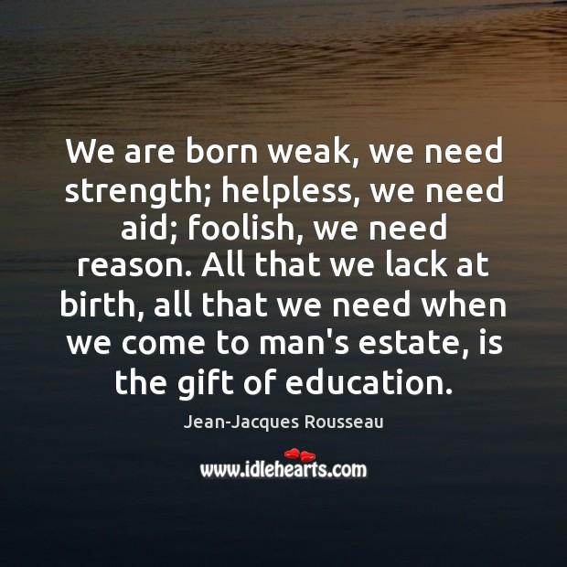 Image, We are born weak, we need strength; helpless, we need aid; foolish,