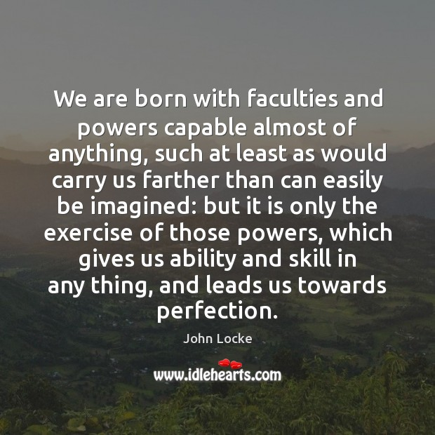 We are born with faculties and powers capable almost of anything, such John Locke Picture Quote