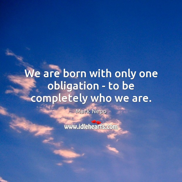 We are born with only one obligation – to be completely who we are. Mark Nepo Picture Quote