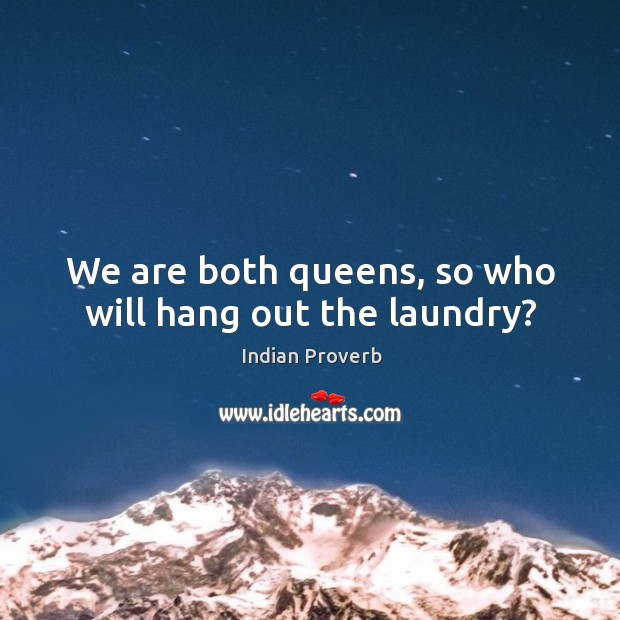 We are both queens, so who will hang out the laundry? Indian Proverbs Image