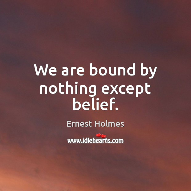 Image, We are bound by nothing except belief.