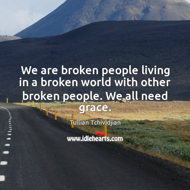 We are broken people living in a broken world with other broken people. We all need grace. Tullian Tchividjian Picture Quote
