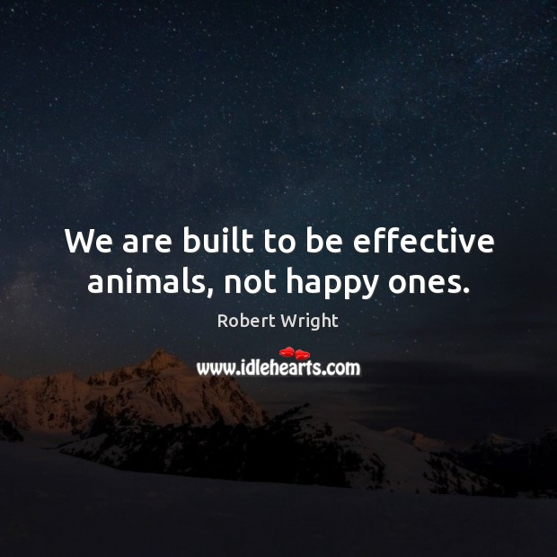 We are built to be effective animals, not happy ones. Robert Wright Picture Quote