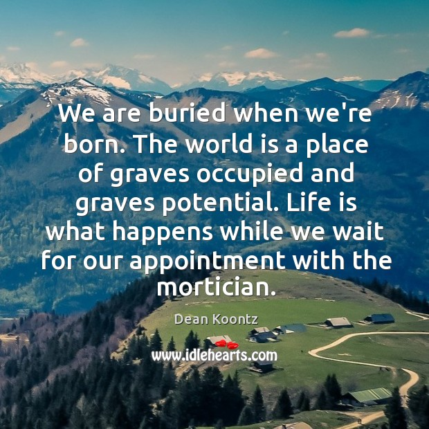 We are buried when we're born. The world is a place of Image