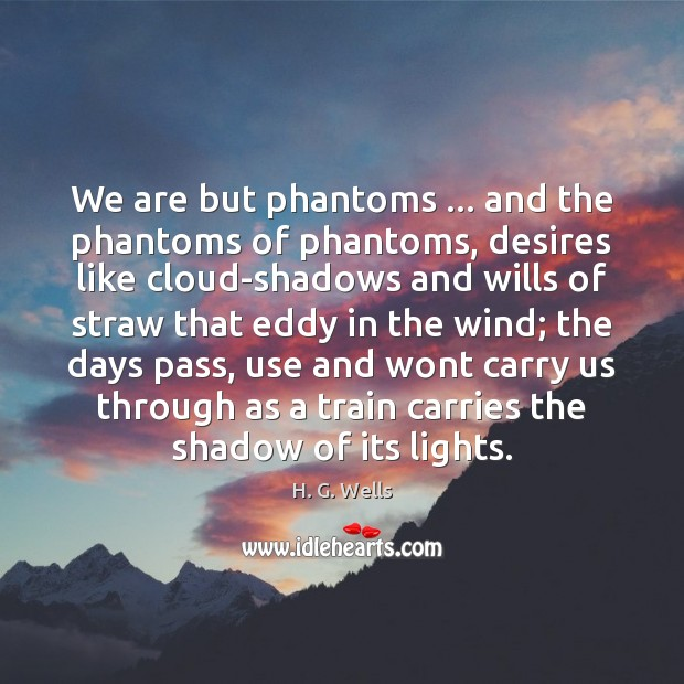 We are but phantoms … and the phantoms of phantoms, desires like cloud-shadows Image