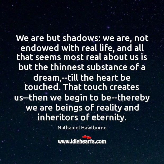 We are but shadows: we are, not endowed with real life, and Nathaniel Hawthorne Picture Quote