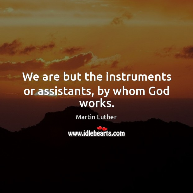 We are but the instruments or assistants, by whom God works. Image
