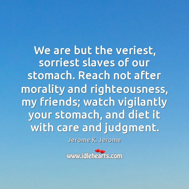 We are but the veriest, sorriest slaves of our stomach. Reach not Image