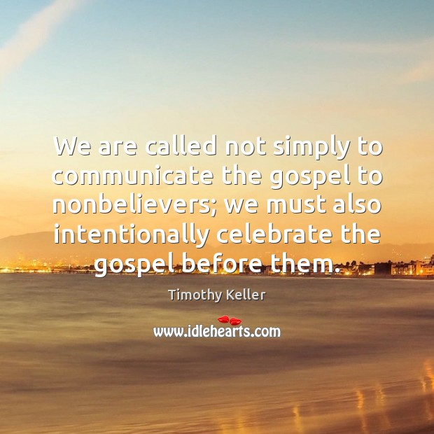 We are called not simply to communicate the gospel to nonbelievers; we Timothy Keller Picture Quote