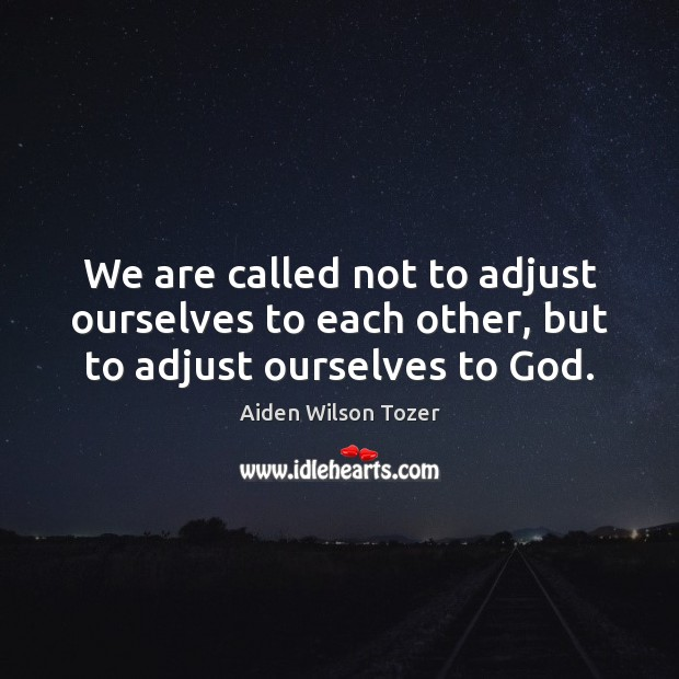 We are called not to adjust ourselves to each other, but to adjust ourselves to God. Image