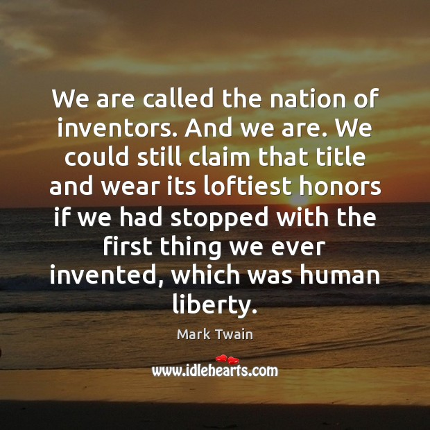 We are called the nation of inventors. And we are. We could Mark Twain Picture Quote