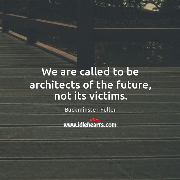 Image, We are called to be architects of the future, not its victims.