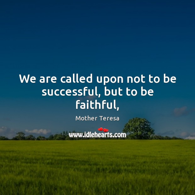 Image, We are called upon not to be successful, but to be faithful,