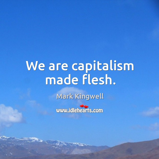 We are capitalism made flesh. Mark Kingwell Picture Quote
