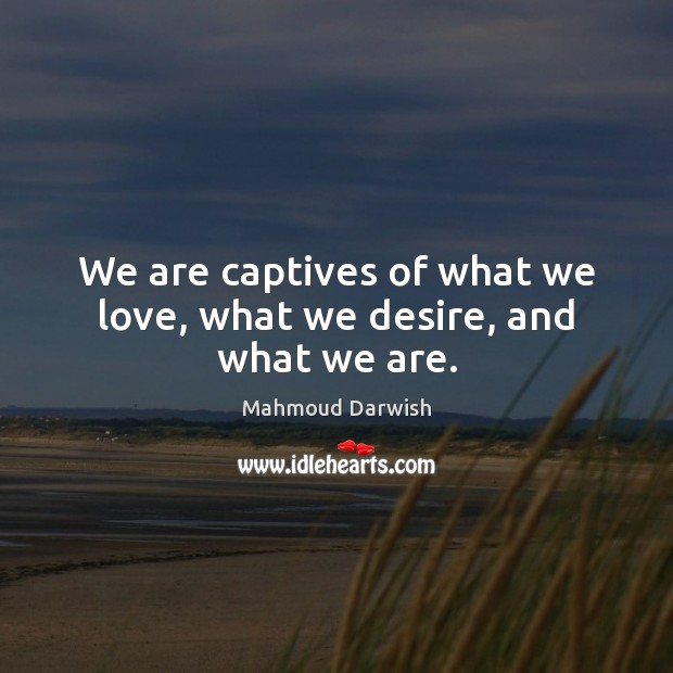Image, We are captives of what we love, what we desire, and what we are.