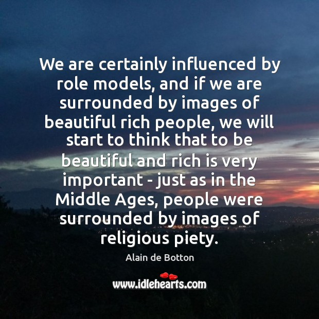 We are certainly influenced by role models, and if we are surrounded Alain de Botton Picture Quote