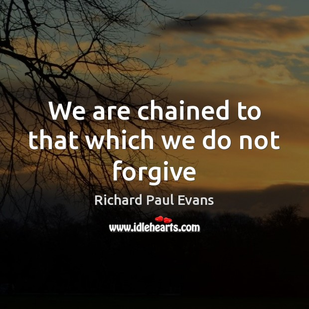 We are chained to that which we do not forgive Image