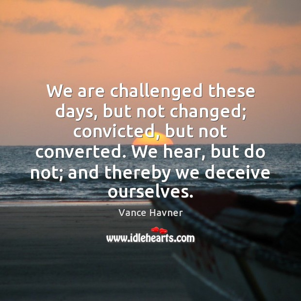 Vance Havner Picture Quote image saying: We are challenged these days, but not changed; convicted, but not converted.
