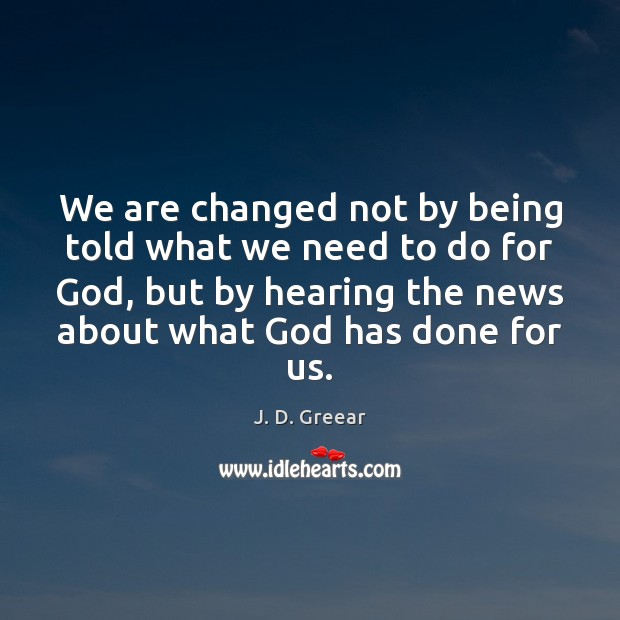 We are changed not by being told what we need to do J. D. Greear Picture Quote
