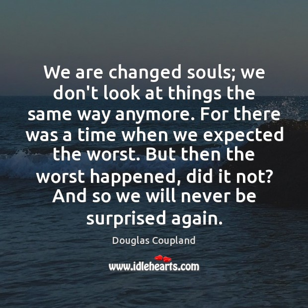 We are changed souls; we don't look at things the same way Image