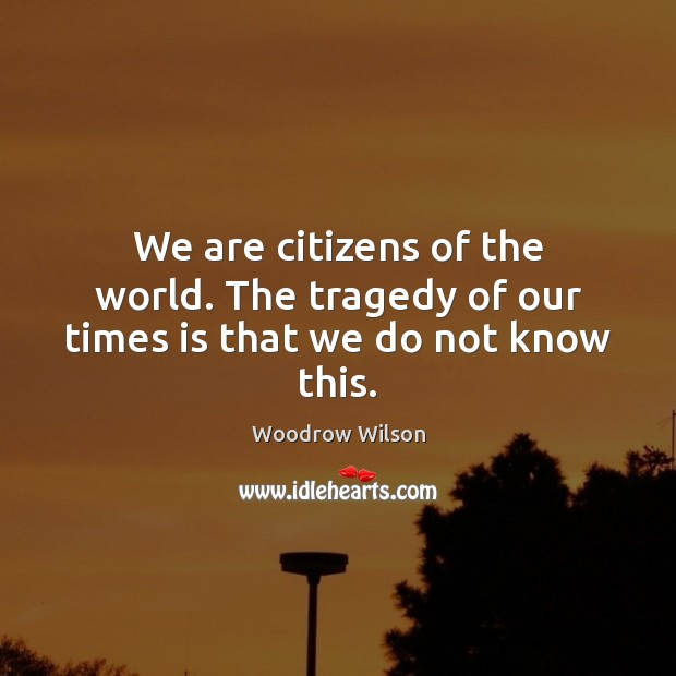 We are citizens of the world. The tragedy of our times is that we do not know this. Woodrow Wilson Picture Quote
