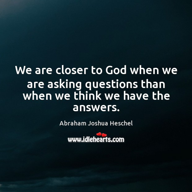 We are closer to God when we are asking questions than when we think we have the answers. Abraham Joshua Heschel Picture Quote